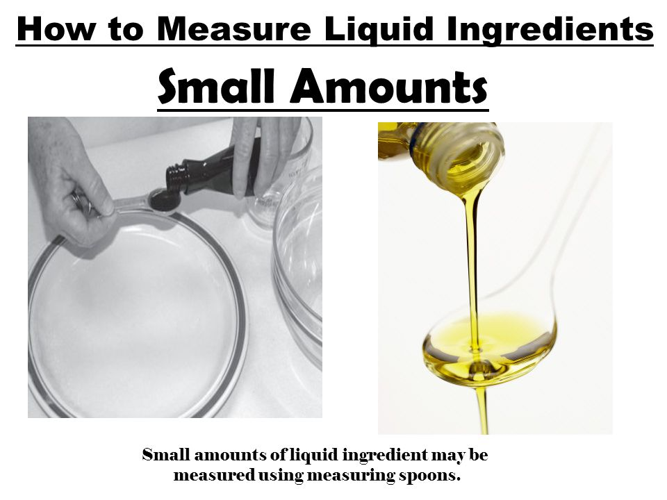 How to Measure Liquid Ingredients Small Amounts Small amounts of liquid ingredient may be measured using measuring spoons.
