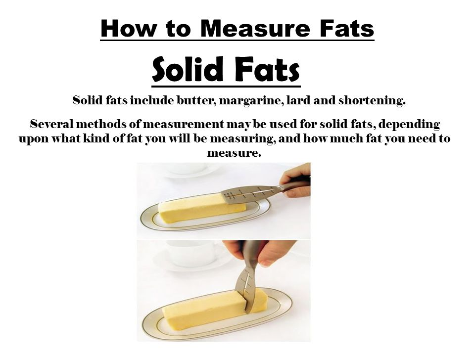 How to Measure Fats Solid Fats Solid fats include butter, margarine, lard and shortening. Several methods of measurement may be used for solid fats, d