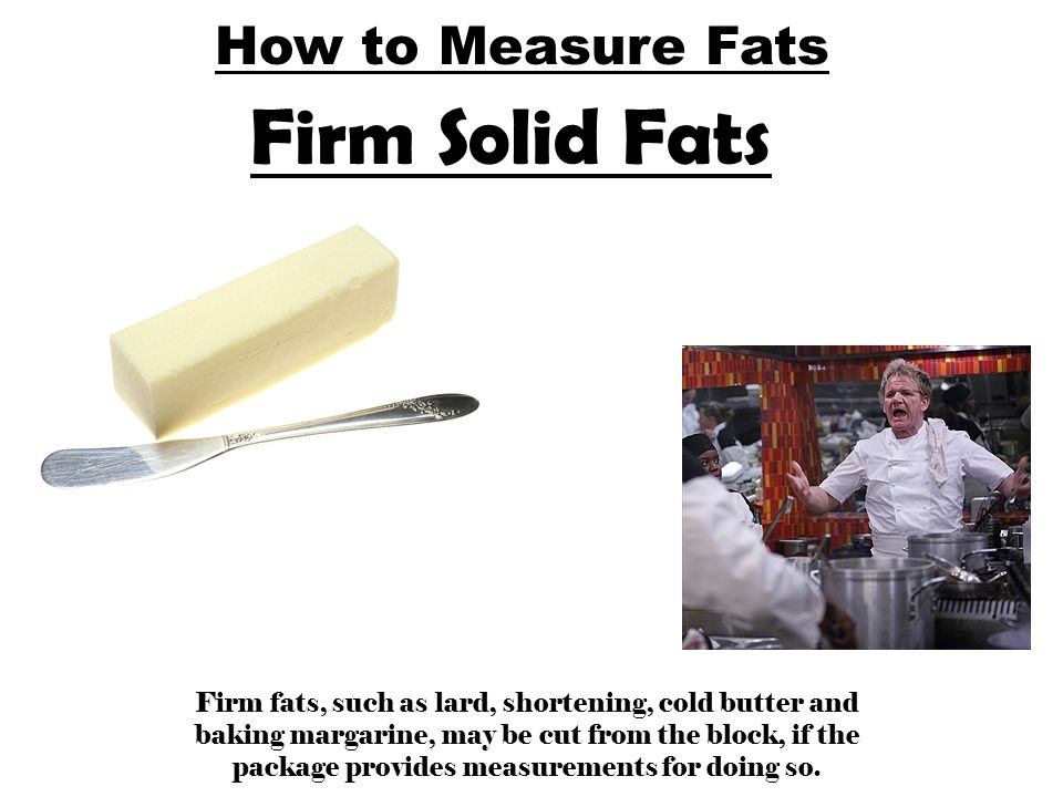 How to Measure Fats Firm Solid Fats Firm fats, such as lard, shortening, cold butter and baking margarine, may be cut from the block, if the package p