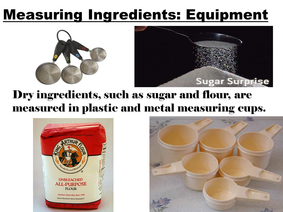 Measuring Ingredients: Equipment Dry ingredients, such as sugar and flour, are measured in plastic and metal measuring cups.
