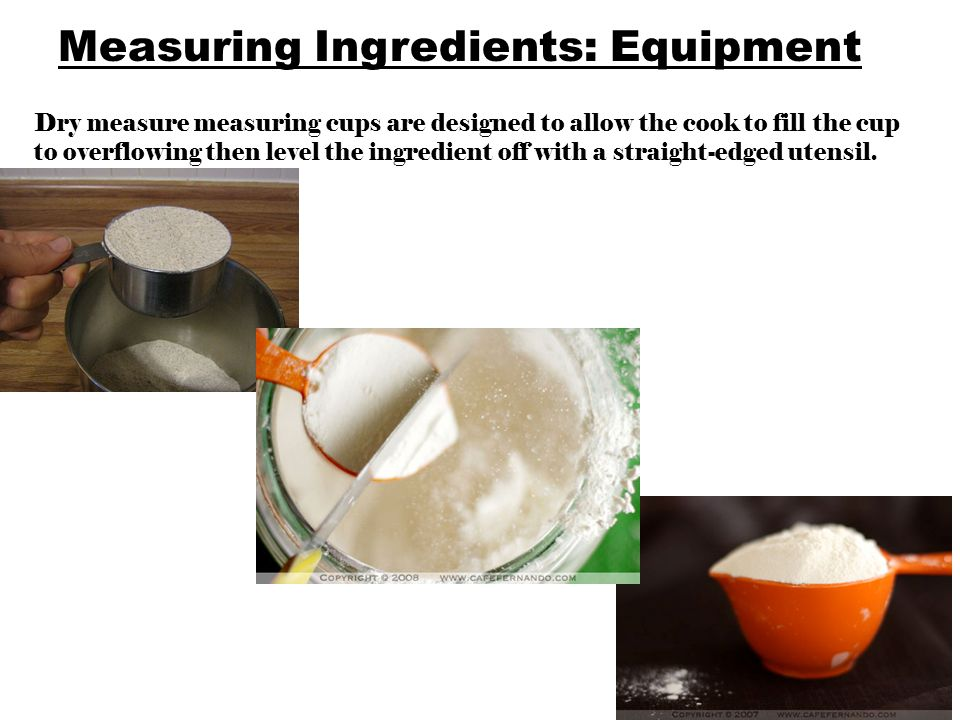 Measuring Ingredients: Equipment Dry measure measuring cups are designed to allow the cook to fill the cup to overflowing then level the ingredient off with a straight-edged utensil.