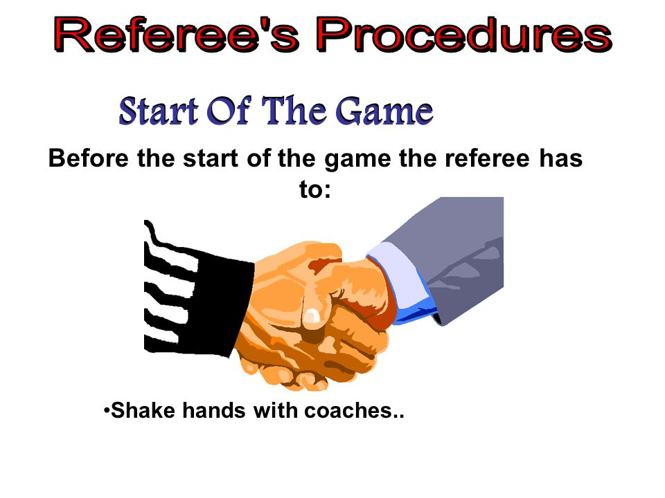 Start Of The Game Before the start of the game the referee has to: Shake hands with coaches..