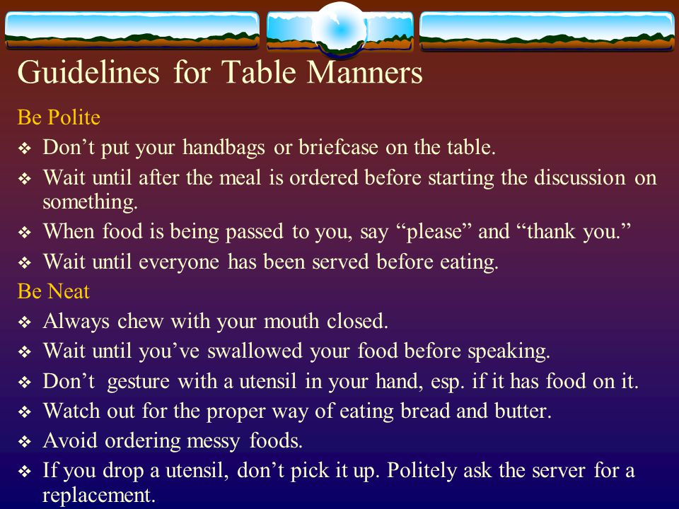 Guidelines for Table Manners Be Polite  Don't put your handbags or briefcase on the table.