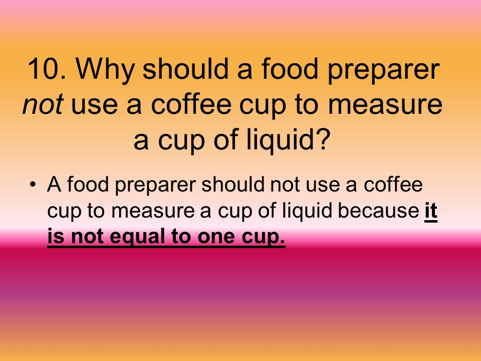 10. Why should a food preparer not use a coffee cup to measure a cup of liquid? A food preparer should not use a coffee cup to measure a cup of liquid