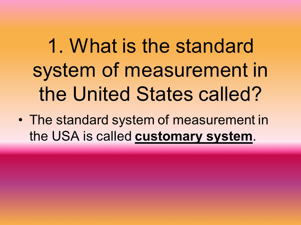1. What is the standard system of measurement in the United States called? The standard system of measurement in the USA is called customary system.