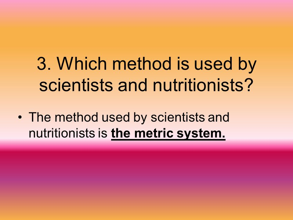 3. Which method is used by scientists and nutritionists? The method used by scientists and nutritionists is the metric system.