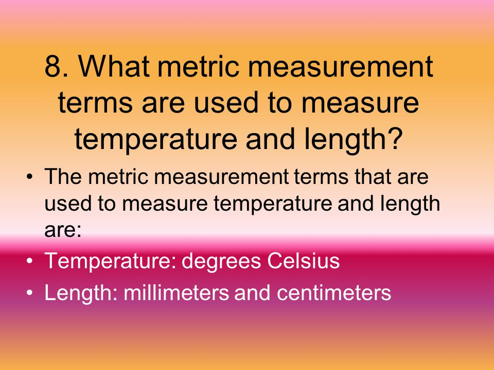 8. What metric measurement terms are used to measure temperature and length? The metric measurement terms that are used to measure temperature and len