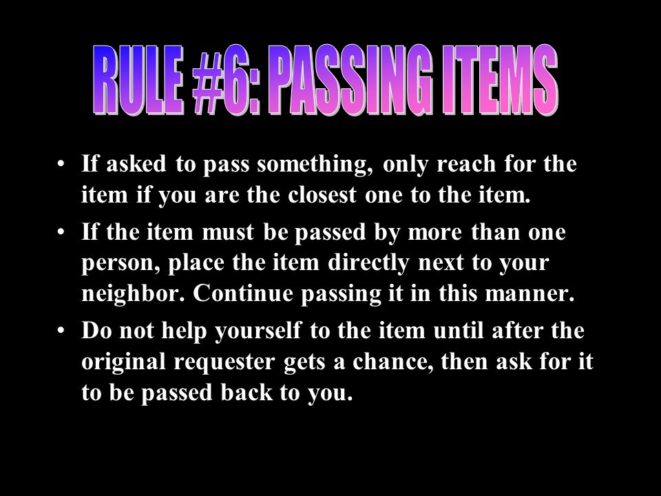 If asked to pass something, only reach for the item if you are the closest one to the item. If the item must be passed by more than one person, place