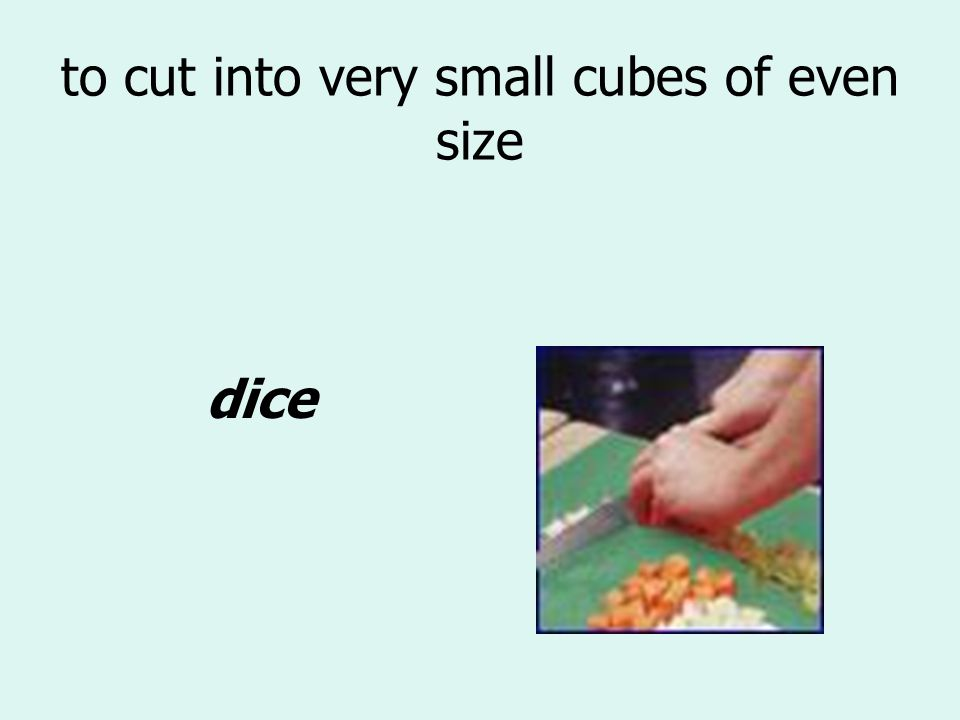 to cut into very small cubes of even size dice