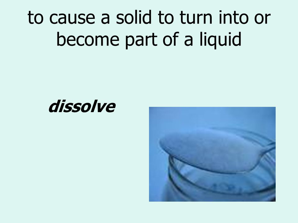 to cause a solid to turn into or become part of a liquid dissolve
