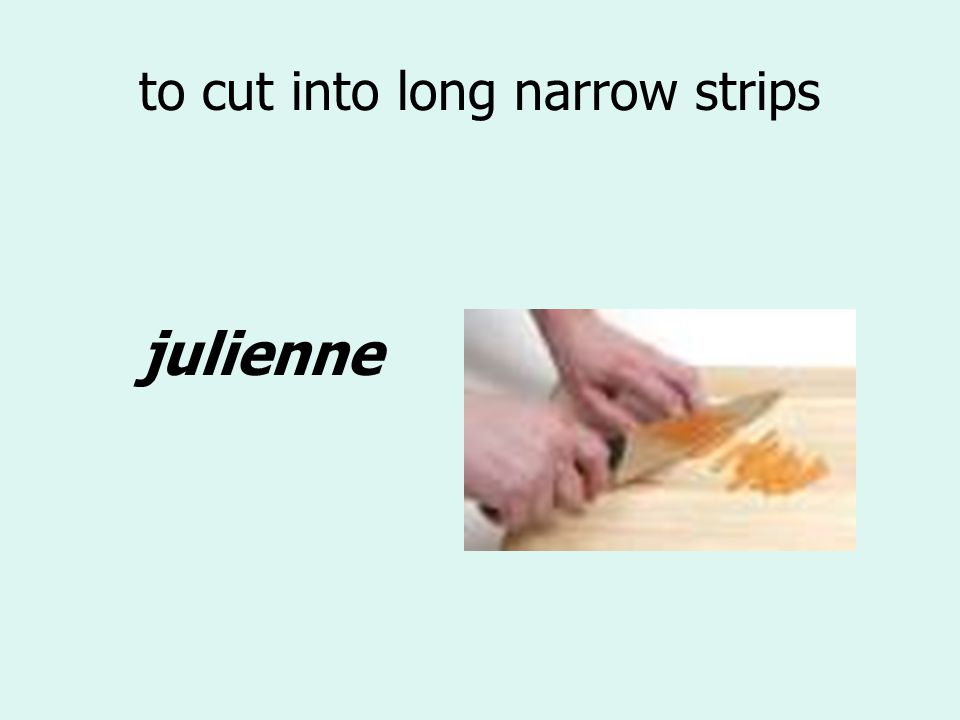 to cut into long narrow strips julienne