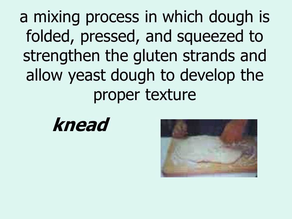 a mixing process in which dough is folded, pressed, and squeezed to strengthen the gluten strands and allow yeast dough to develop the proper texture knead