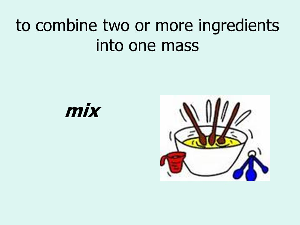 to combine two or more ingredients into one mass mix