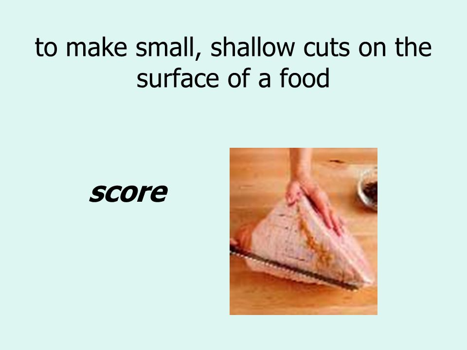 to make small, shallow cuts on the surface of a food score