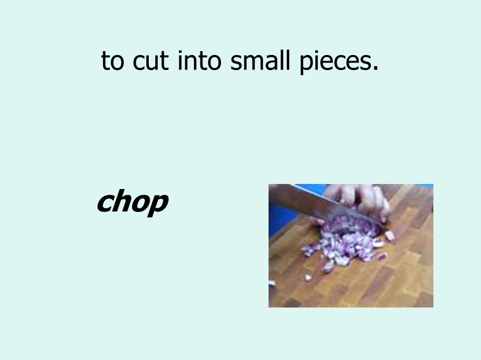 to cut into small pieces. chop