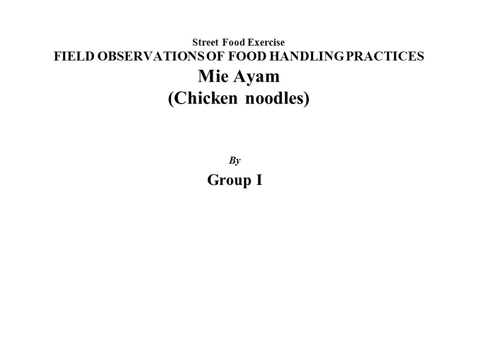 Street Food Exercise FIELD OBSERVATIONS OF FOOD HANDLING PRACTICES Mie Ayam (Chicken noodles) By Group I