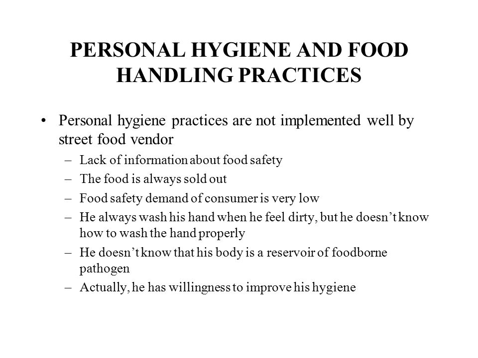 PERSONAL HYGIENE AND FOOD HANDLING PRACTICES Personal hygiene practices are not implemented well by street food vendor –Lack of information about food safety –The food is always sold out –Food safety demand of consumer is very low –He always wash his hand when he feel dirty, but he doesn't know how to wash the hand properly –He doesn't know that his body is a reservoir of foodborne pathogen –Actually, he has willingness to improve his hygiene