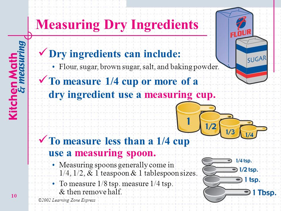 ©2002 Learning Zone Express 10 Measuring Dry Ingredients Dry ingredients can include: Flour, sugar, brown sugar, salt, and baking powder. To measure l