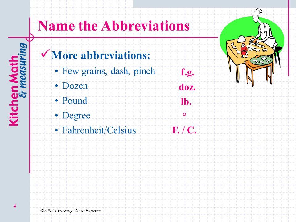 ©2002 Learning Zone Express 4 Name the Abbreviations More abbreviations: Few grains, dash, pinch Dozen Pound Degree Fahrenheit/Celsius f.g.