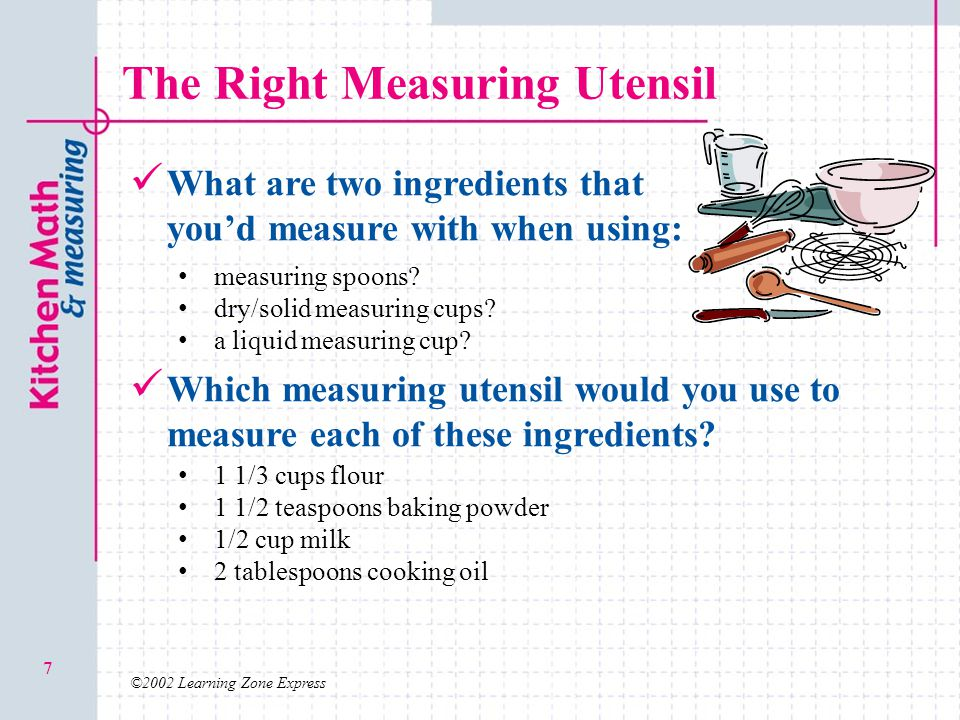 ©2002 Learning Zone Express 7 The Right Measuring Utensil What are two ingredients that you'd measure with when using: Which measuring utensil would y