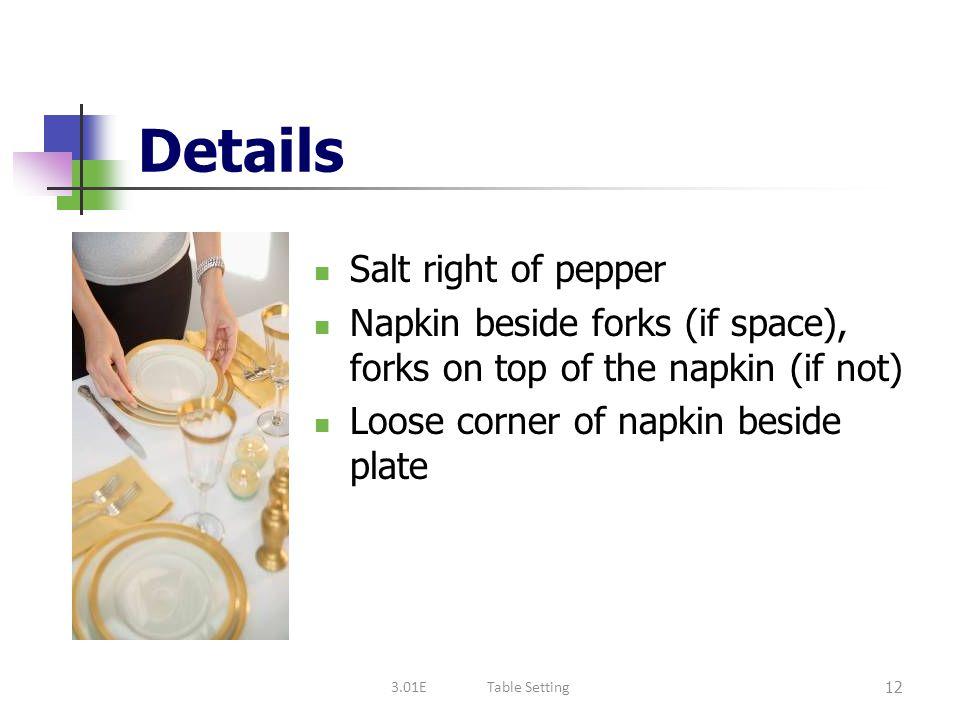 Details Salt right of pepper Napkin beside forks (if space), forks on top of the napkin (if not) Loose corner of napkin beside plate 12 3.01ETable Set
