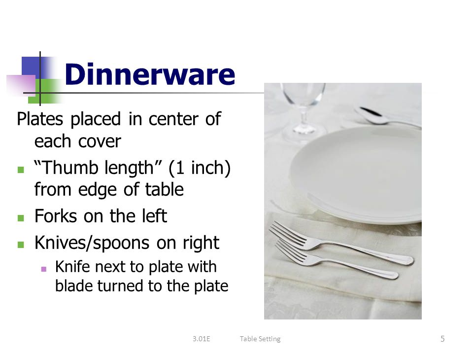 """Dinnerware Plates placed in center of each cover """"Thumb length"""" (1 inch) from edge of table Forks on the left Knives/spoons on right Knife next to pla"""