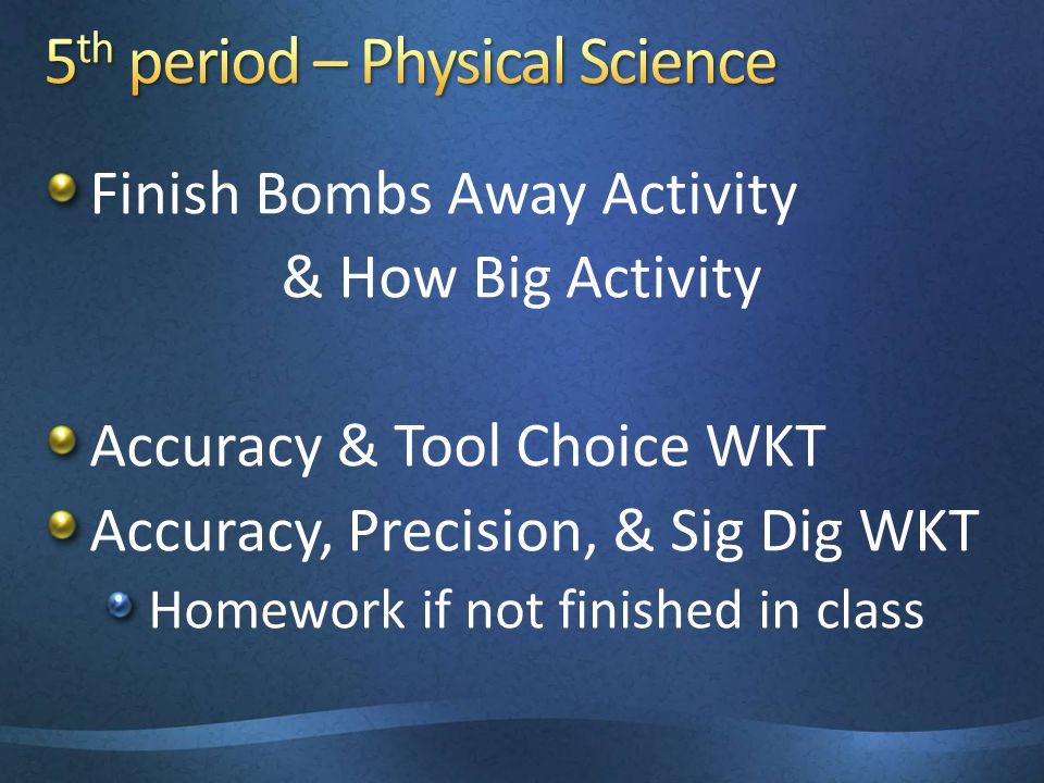 Finish Bombs Away Activity & How Big Activity Accuracy & Tool Choice WKT Accuracy, Precision, & Sig Dig WKT Homework if not finished in class