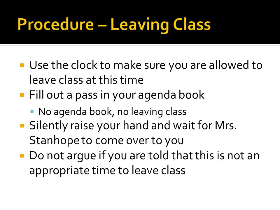  Use the clock to make sure you are allowed to leave class at this time  Fill out a pass in your agenda book  No agenda book, no leaving class  Silently raise your hand and wait for Mrs.