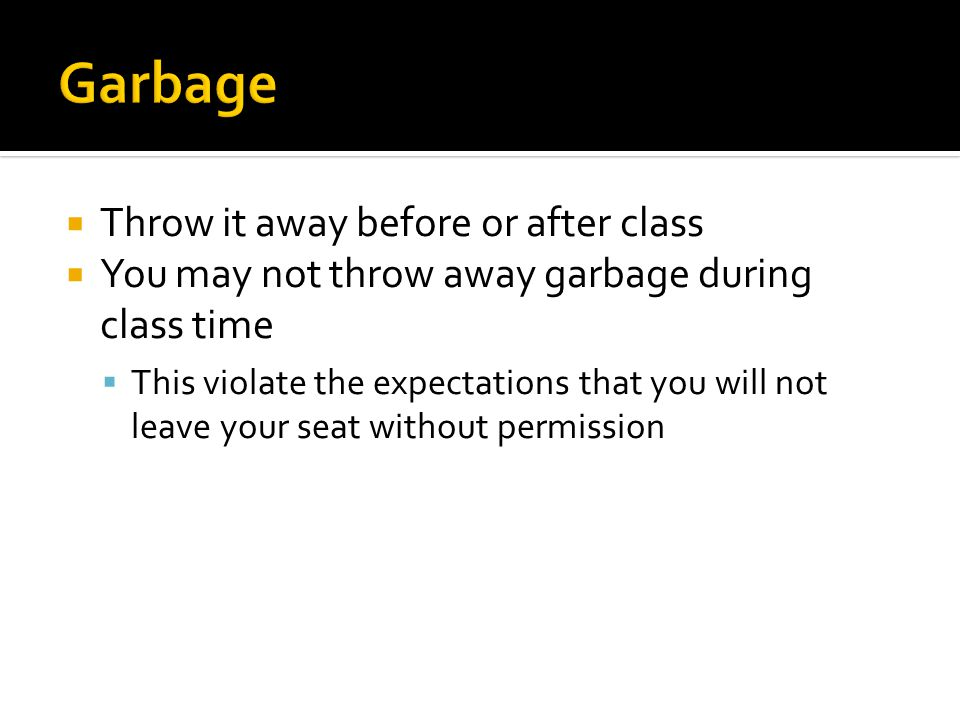  Throw it away before or after class  You may not throw away garbage during class time  This violate the expectations that you will not leave your seat without permission