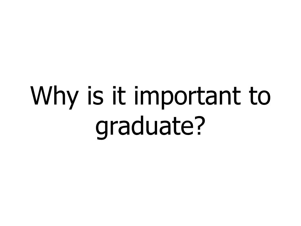 Why is it important to graduate