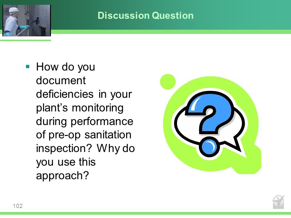 Discussion Question 102  How do you document deficiencies in your plant's monitoring during performance of pre-op sanitation inspection? Why do you u