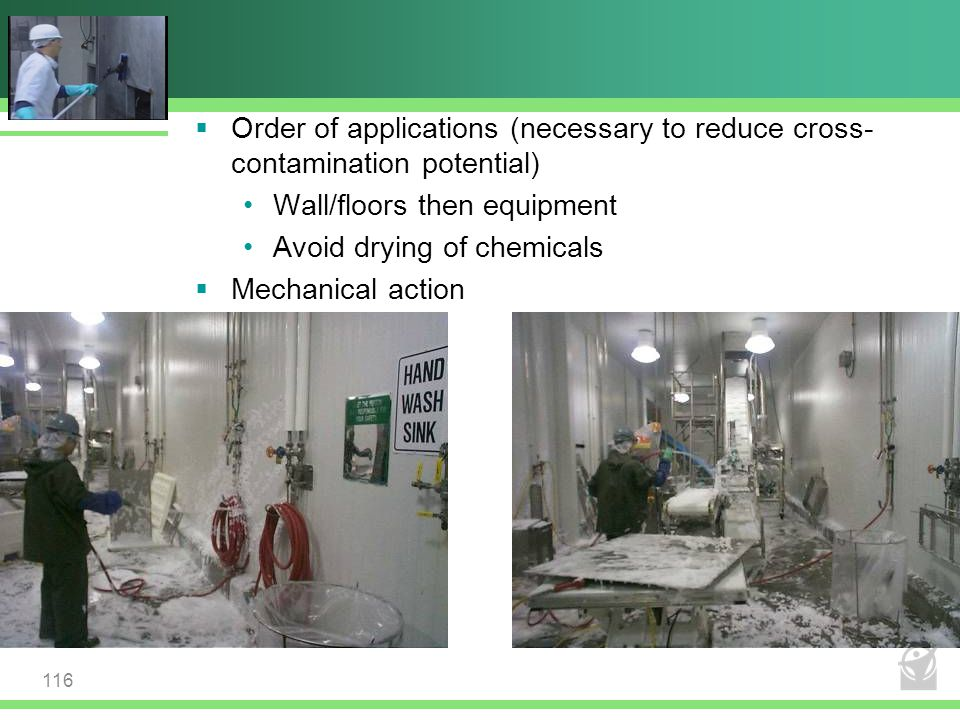  Order of applications (necessary to reduce cross- contamination potential) Wall/floors then equipment Avoid drying of chemicals  Mechanical action