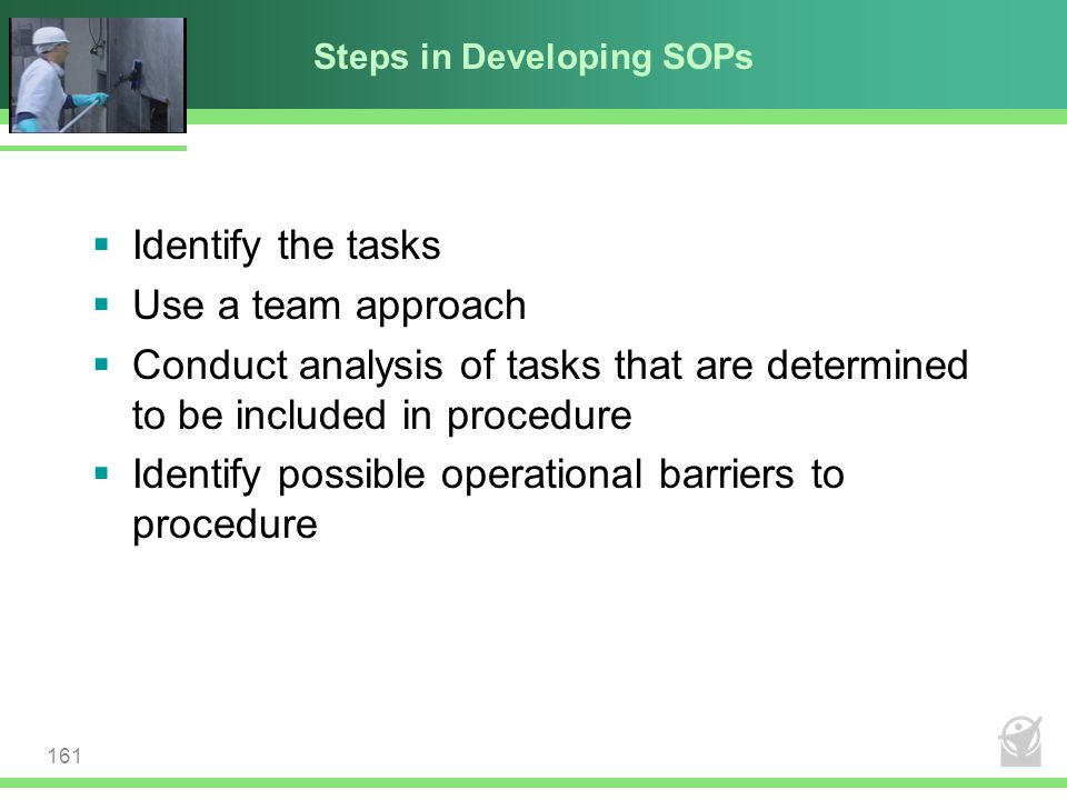 Steps in Developing SOPs  Identify the tasks  Use a team approach  Conduct analysis of tasks that are determined to be included in procedure  Iden