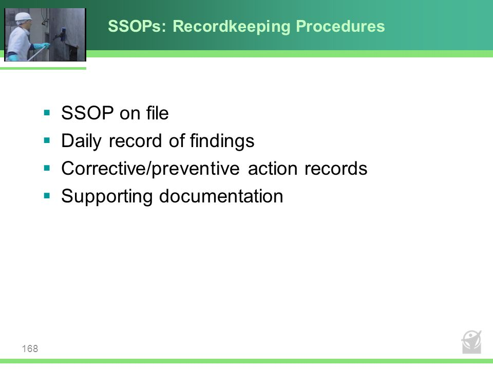 SSOPs: Recordkeeping Procedures  SSOP on file  Daily record of findings  Corrective/preventive action records  Supporting documentation 168