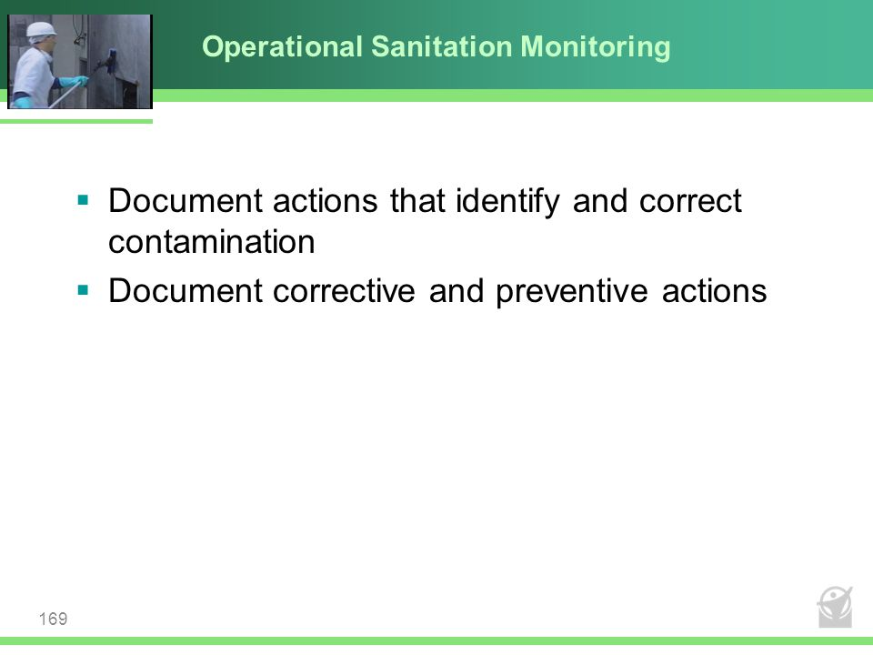 Operational Sanitation Monitoring  Document actions that identify and correct contamination  Document corrective and preventive actions 169