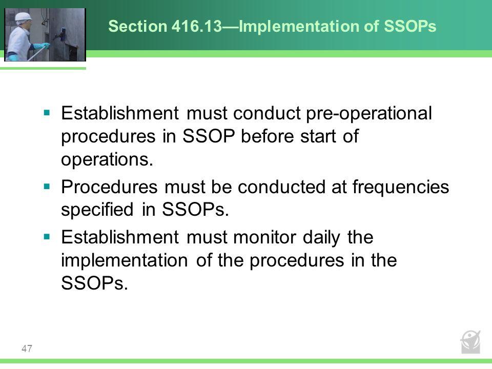 Section 416.13—Implementation of SSOPs  Establishment must conduct pre-operational procedures in SSOP before start of operations.  Procedures must b
