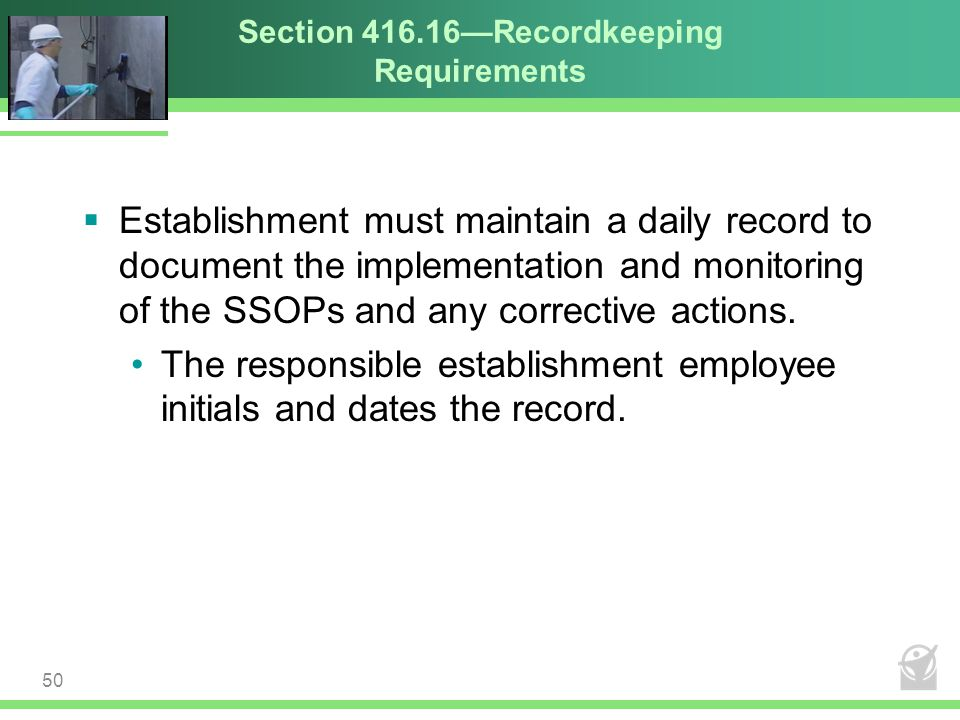 Section 416.16—Recordkeeping Requirements  Establishment must maintain a daily record to document the implementation and monitoring of the SSOPs and