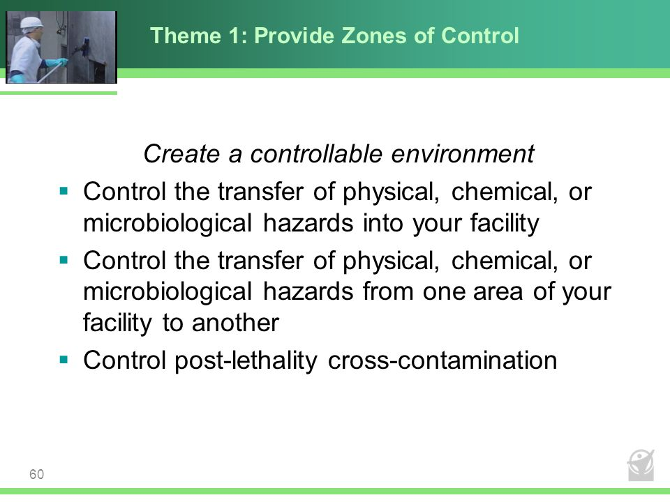 Theme 1: Provide Zones of Control Create a controllable environment  Control the transfer of physical, chemical, or microbiological hazards into your