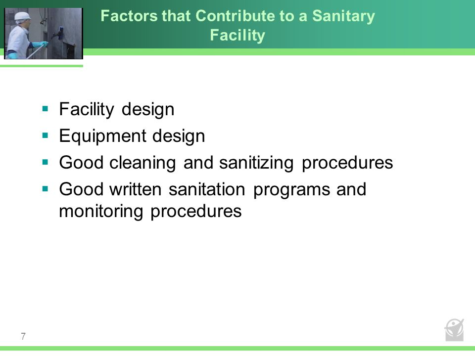 Factors that Contribute to a Sanitary Facility  Facility design  Equipment design  Good cleaning and sanitizing procedures  Good written sanitatio