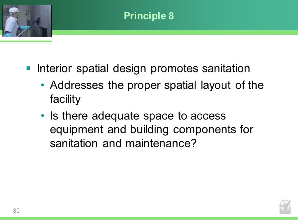 Principle 8  Interior spatial design promotes sanitation Addresses the proper spatial layout of the facility Is there adequate space to access equipm