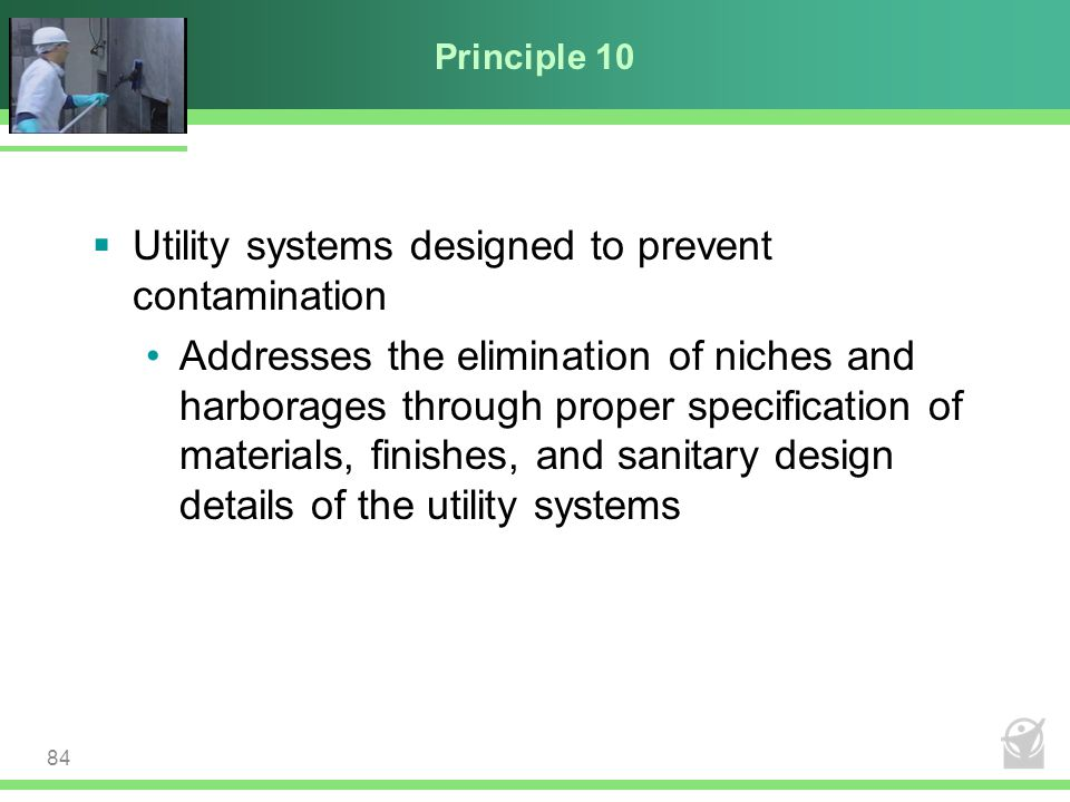 Principle 10  Utility systems designed to prevent contamination Addresses the elimination of niches and harborages through proper specification of ma