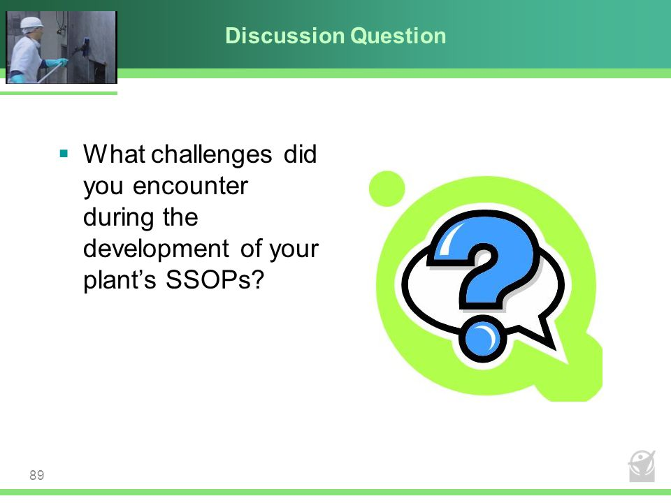 Discussion Question  What challenges did you encounter during the development of your plant's SSOPs? 89