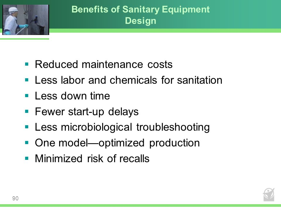 Benefits of Sanitary Equipment Design  Reduced maintenance costs  Less labor and chemicals for sanitation  Less down time  Fewer start-up delays 