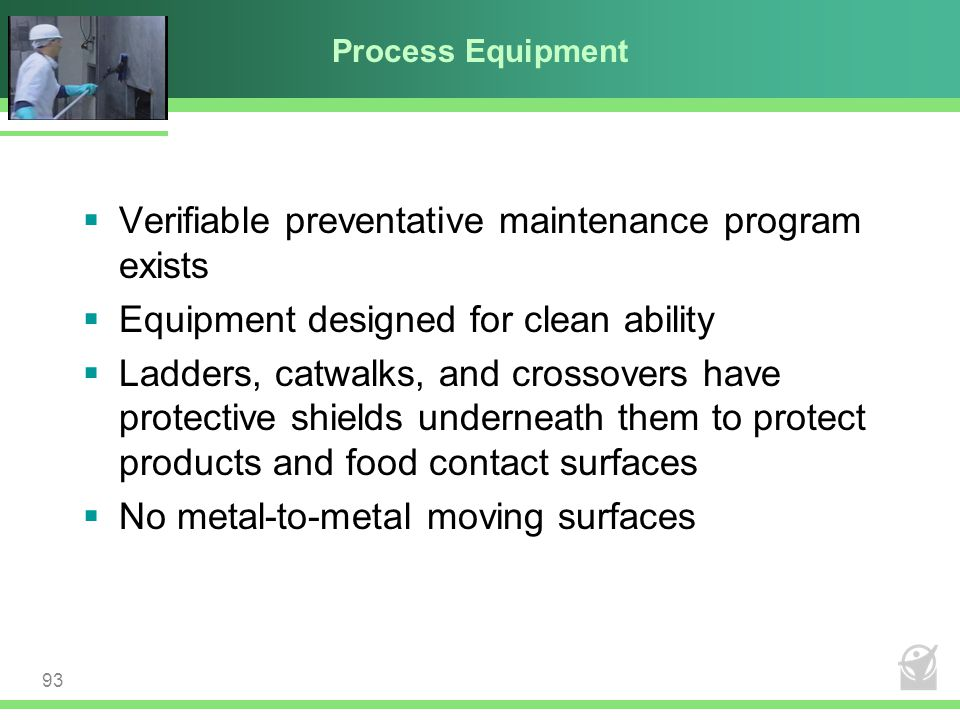 Process Equipment  Verifiable preventative maintenance program exists  Equipment designed for clean ability  Ladders, catwalks, and crossovers have