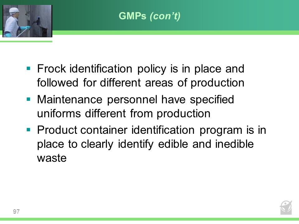 GMPs (con't)  Frock identification policy is in place and followed for different areas of production  Maintenance personnel have specified uniforms