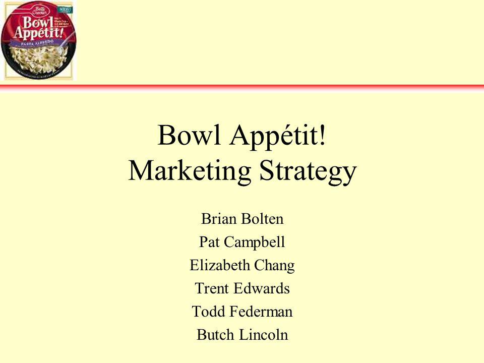 Bowl Appétit! Marketing Strategy Brian Bolten Pat Campbell Elizabeth Chang Trent Edwards Todd Federman Butch Lincoln