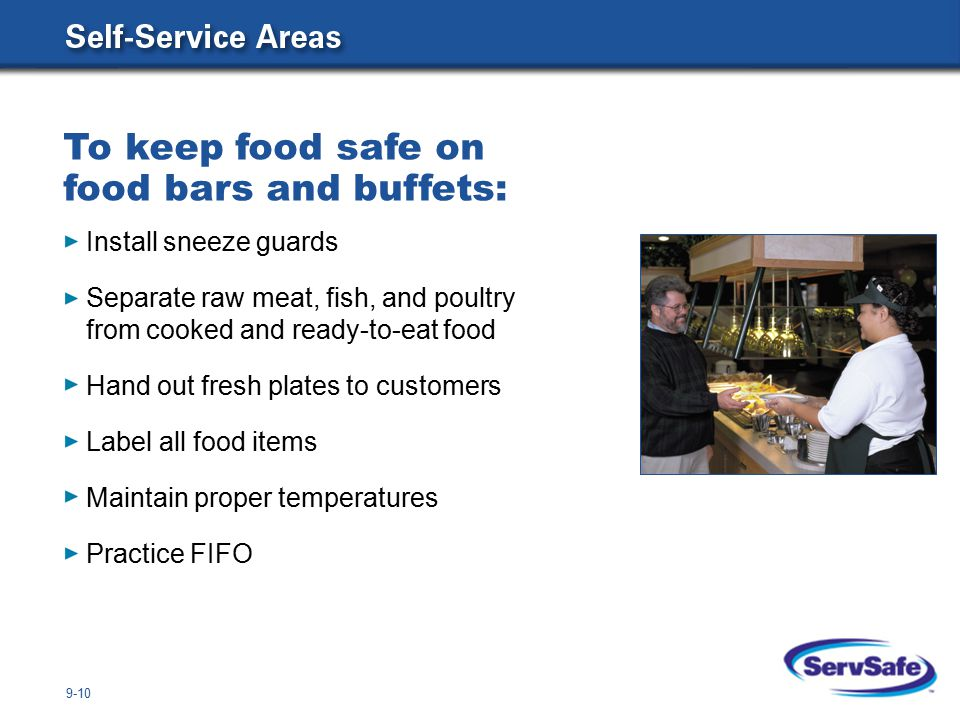 9-10 Install sneeze guards Separate raw meat, fish, and poultry from cooked and ready-to-eat food Hand out fresh plates to customers Label all food items Maintain proper temperatures Practice FIFO To keep food safe on food bars and buffets: