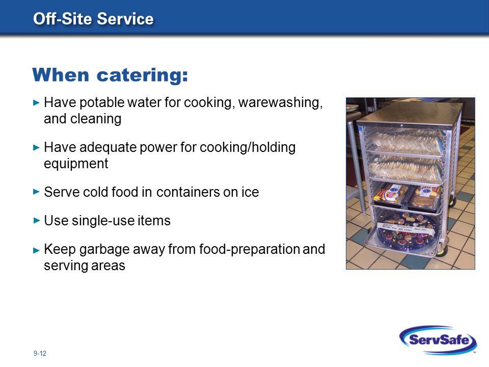 9-12 When catering: Have potable water for cooking, warewashing, and cleaning Have adequate power for cooking/holding equipment Serve cold food in containers on ice Use single-use items Keep garbage away from food-preparation and serving areas