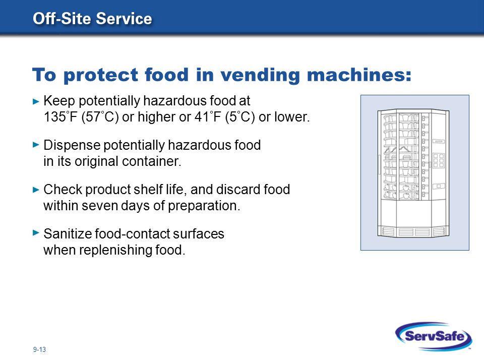 9-13 To protect food in vending machines: Keep potentially hazardous food at 135  F (57  C) or higher or 41  F (5  C) or lower.
