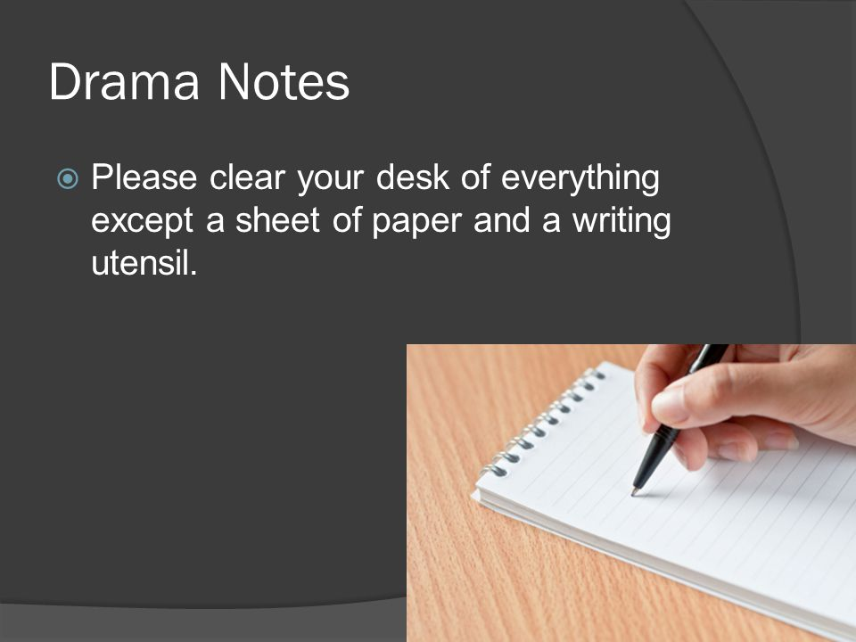 Drama Notes  Please clear your desk of everything except a sheet of paper and a writing utensil.